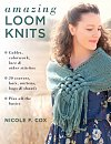 Amazing Loom Knits : Cables, Colourwork, Lace and Other Stitches - 30 Scarves, Hats, Mittens, Bags and Shawls