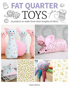Fat Quarter: Toys : 25 Projects to Make From Short Lengths of Fabric