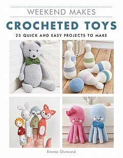 Weekend Makes: Crocheted Toys : 25 Quick and Easy Projects to Make