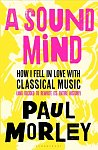 A Sound Mind : How I Fell in Love with Classical Music by Paul Morley (Hardcover, 624 pages)