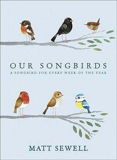 Our Songbirds : A songbird for every week of the year by Matt Sewell (Hardcover)